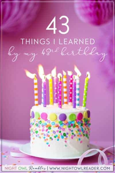 Night Owl Rambles: 43 Things I Learned By My 43rd Birthday
