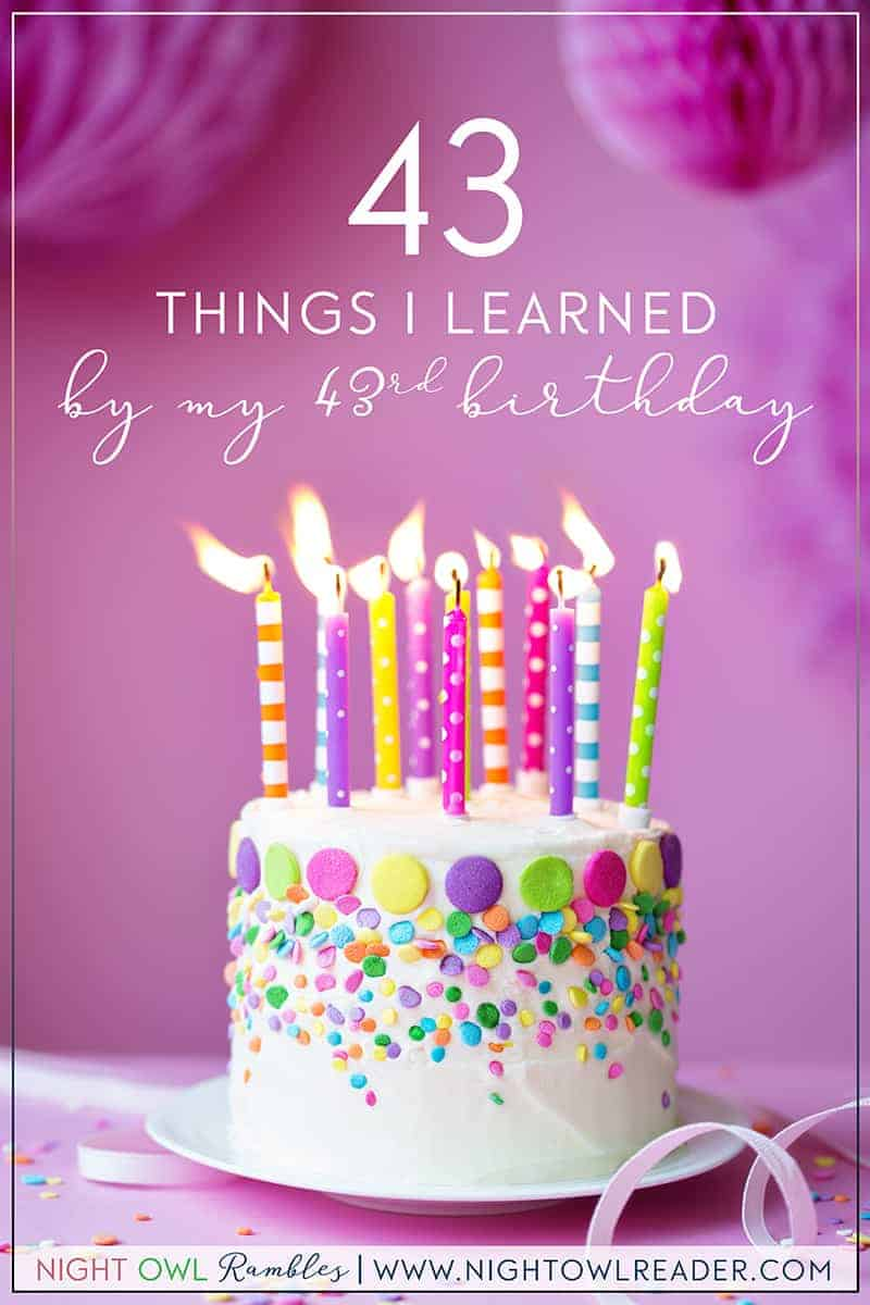 43 Things I Learned By My 43rd Birthday | Night Owl Reader's life lessons and advice learned over her 43 years of life