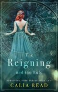 The Reigning and the Rule by Calia Read